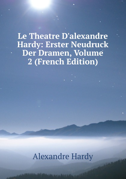 Alexandre Hardy Le Theatre D.alexandre Hardy: Erster Neudruck Der Dramen, Volume 2 (French Edition)