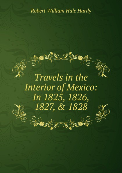 Robert William Hale Hardy Travels in the Interior of Mexico: In 1825, 1826, 1827, . 1828 richard robert madden travels in turkey egypt nubia and palestine in 1824 1825 1826 and 1827 vol 1