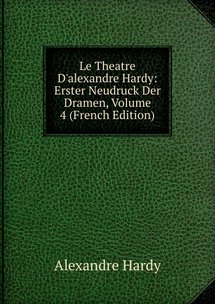Alexandre Hardy Le Theatre D.alexandre Hardy: Erster Neudruck Der Dramen, Volume 4 (French Edition)