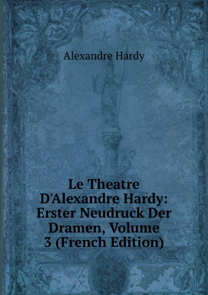 Alexandre Hardy Le Theatre D.Alexandre Hardy: Erster Neudruck Der Dramen, Volume 3 (French Edition)