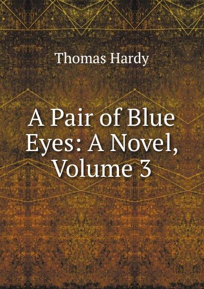 Hardy Thomas A Pair of Blue Eyes: A Novel, Volume 3 thomas hardy a pair of blue eyes
