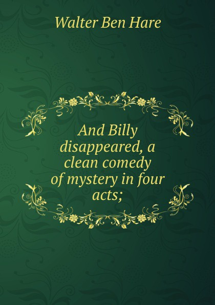 Walter Ben Hare And Billy disappeared, a clean comedy of mystery in four acts; j m barrie quality street a comedy in four acts