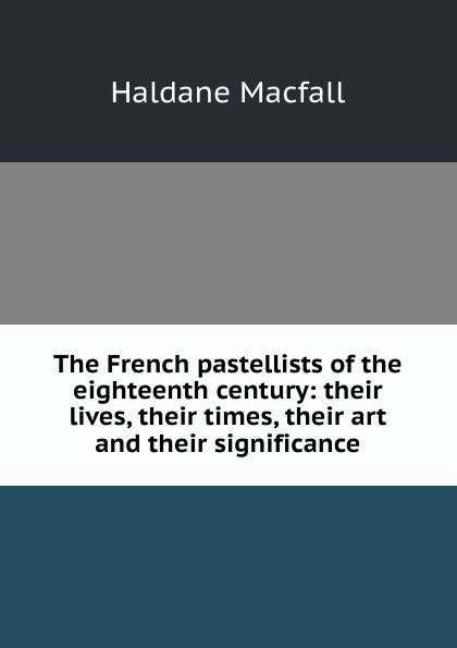 Haldane Macfall The French pastellists of the eighteenth century: their lives, their times, their art and their significance french porcelain of the eighteenth century