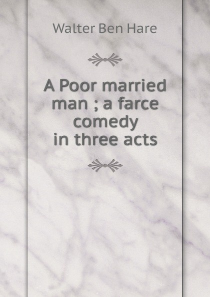 Walter Ben Hare A Poor married man ; a farce comedy in three acts e a bennett milestones a play in three acts