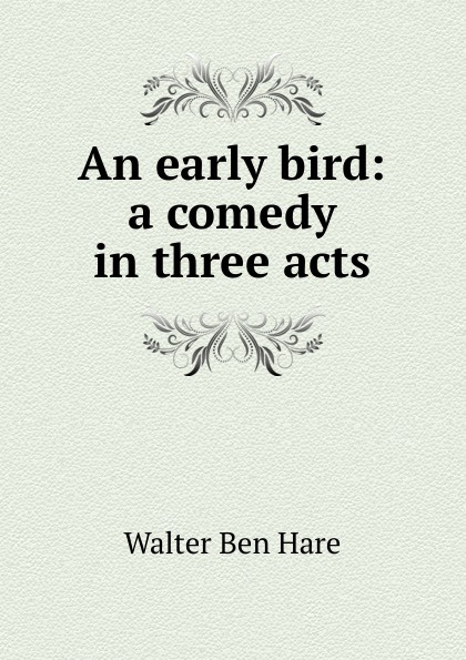 Walter Ben Hare An early bird: a comedy in three acts e a bennett milestones a play in three acts