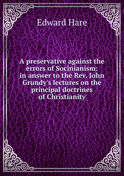 Edward Hare A preservative against the errors of Socinianism: in answer to the Rev. John Grundy.s lectures on the principal doctrines of Christianity jonathan edwards a preservative against socinianism
