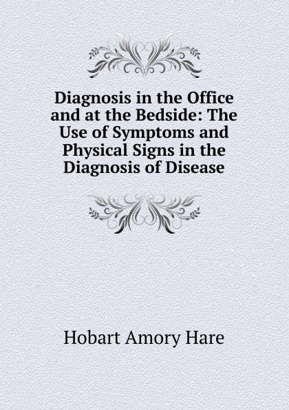 Hobart Amory Hare Diagnosis in the Office and at the Bedside: The Use of Symptoms and Physical Signs in the Diagnosis of Disease practical diagnosis the use of symptoms and physical signs in the diagnosis of disease