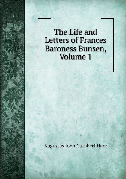 Augustus John Cuthbert Hare The Life and Letters of Frances Baroness Bunsen, Volume 1