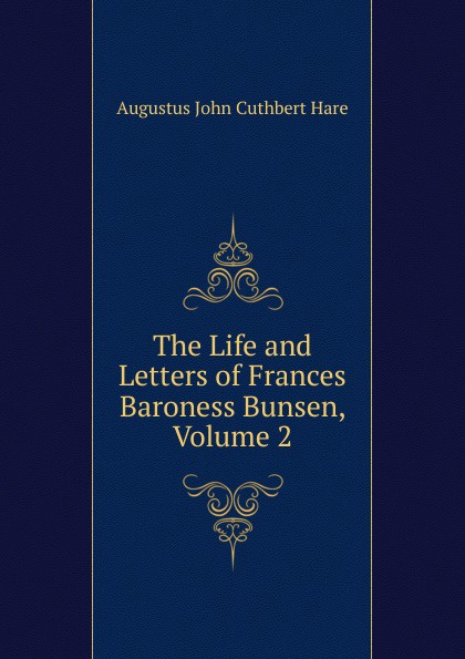 Augustus John Cuthbert Hare The Life and Letters of Frances Baroness Bunsen, Volume 2