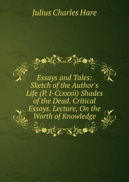 Julius Charles Hare Essays and Tales: Sketch of the Author.s Life (P. I-Ccxxxii) Shades of the Dead. Critical Essays. Lecture, On the Worth of Knowledge tales speeches essays and sketches