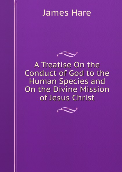 James Hare A Treatise On the Conduct of God to the Human Species and On the Divine Mission of Jesus Christ