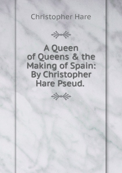 Фото - Christopher Hare A Queen of Queens . the Making of Spain: By Christopher Hare Pseud. . six tudor queens jane seymour the haunter queen