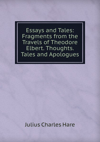 Julius Charles Hare Essays and Tales: Fragments from the Travels of Theodore Elbert. Thoughts. Tales and Apologues tales speeches essays and sketches