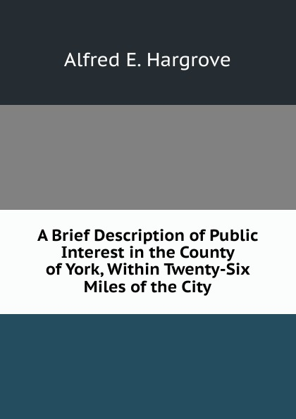 Alfred E. Hargrove A Brief Description of Public Interest in the County of York, Within Twenty-Six Miles of the City miles e cachorritos oscar