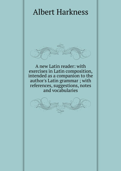 Albert Harkness A new Latin reader: with exercises in Latin composition, intended as a companion to the author.s Latin grammar ; with references, suggestions, notes and vocabularies недорого