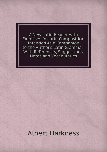 Albert Harkness A New Latin Reader with Exercises in Latin Composition Intended As a Companion to the Author.s Latin Grammar: With References, Suggestions, Notes and Vocabularies недорого