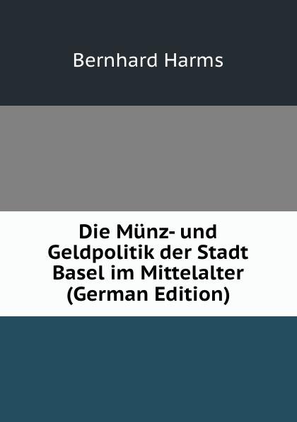 цены Bernhard Harms Die Munz- und Geldpolitik der Stadt Basel im Mittelalter (German Edition)