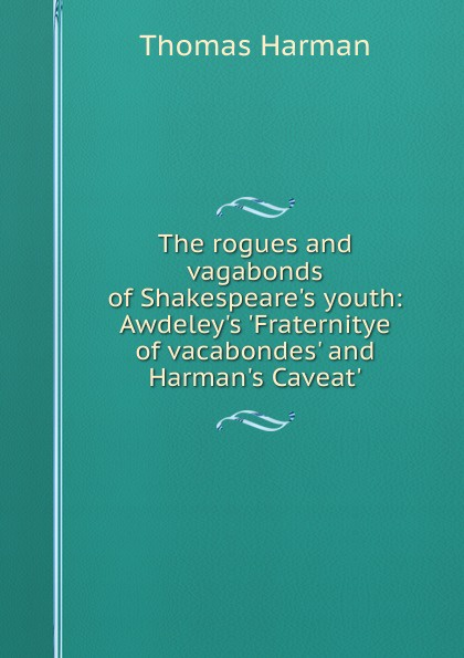 Thomas Harman The rogues and vagabonds of Shakespeare.s youth: Awdeley.s .Fraternitye of vacabondes. and Harman.s Caveat. rogues gallery