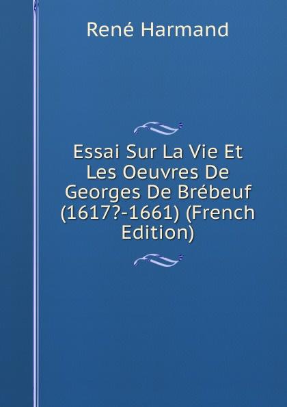 René Harmand Essai Sur La Vie Et Les Oeuvres De Georges De Brebeuf (1617.-1661) (French Edition) arthur beugnot essai sur les institutions de saint louis french edition
