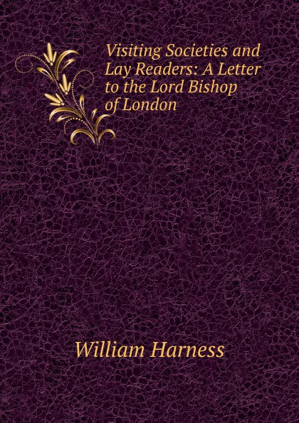William Harness Visiting Societies and Lay Readers: A Letter to the Lord Bishop of London christopher yokel the lay of the lord