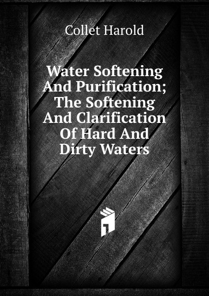 Collet Harold Water Softening And Purification; The Clarification Of Hard Dirty Waters