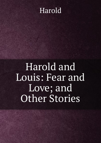 Harold and Louis: Fear Love; Other Stories