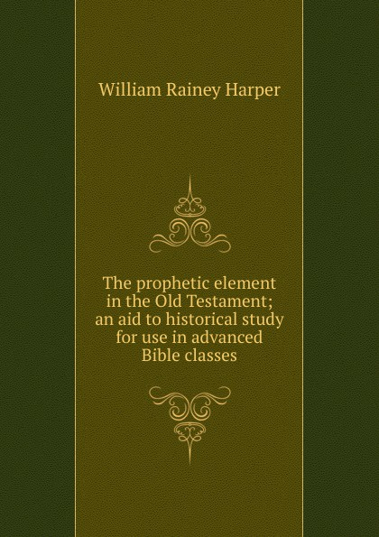William Rainey Harper The prophetic element in the Old Testament; an aid to historical study for use advanced Bible classes
