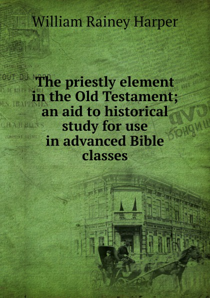 William Rainey Harper The priestly element in the Old Testament; an aid to historical study for use advanced Bible classes