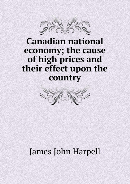 James John Harpell Canadian national economy; the cause of high prices and their effect upon the country james e taris the venality effect voidline