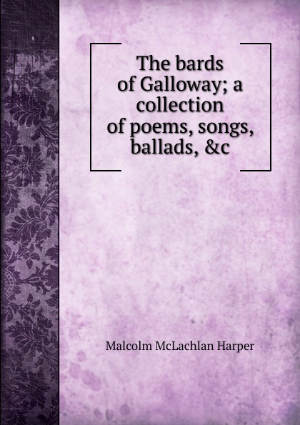 Malcolm McLachlan Harper The bards of Galloway; a collection of poems, songs, ballads, .c. samuel brooks poems ballads and songs