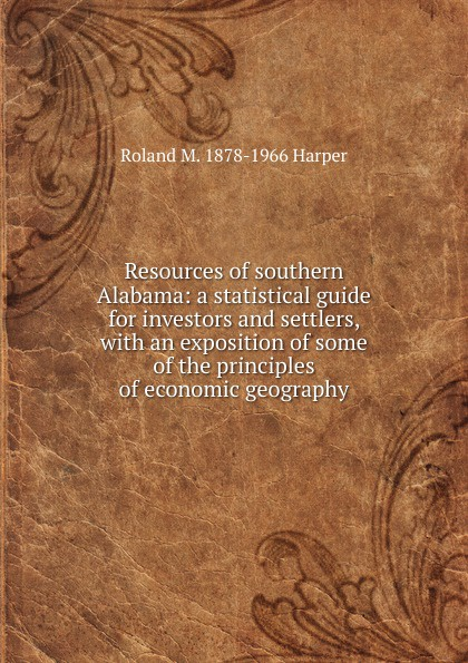 Roland M. 1878-1966 Harper Resources of southern Alabama: a statistical guide for investors and settlers, with an exposition of some of the principles of economic geography economic geography
