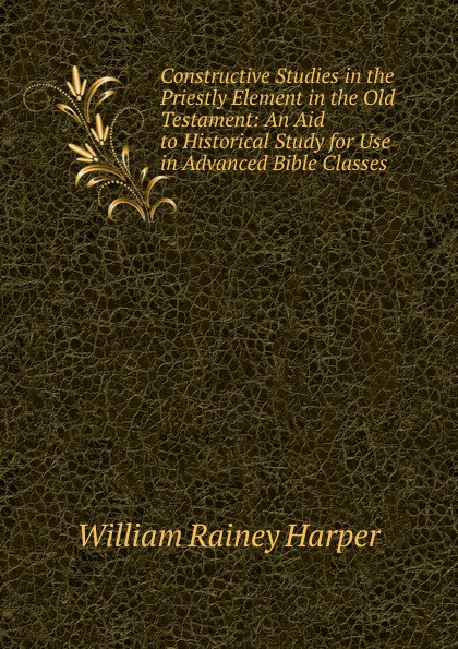 William Rainey Harper Constructive Studies in the Priestly Element Old Testament: An Aid to Historical Study for Use Advanced Bible Classes