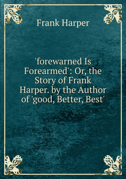 Frank Harper .forewarned Is Forearmed.: Or, the Story of Harper. by Author .good, Better, Best..