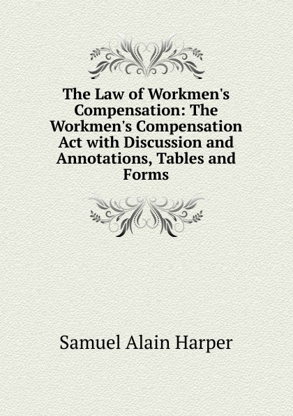 лучшая цена Samuel Alain Harper The Law of Workmen.s Compensation: The Workmen.s Compensation Act with Discussion and Annotations, Tables and Forms