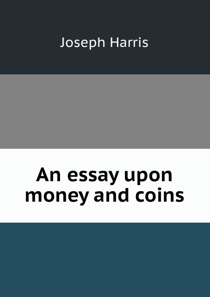 Joseph Harris An essay upon money and coins