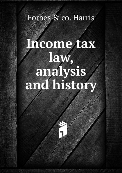 Forbes & co. Harris Income tax law, analysis and history