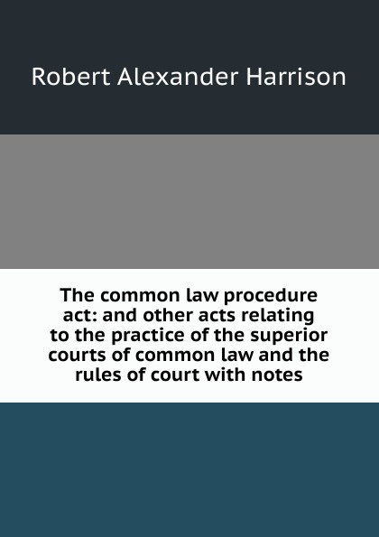 лучшая цена Robert Alexander Harrison The common law procedure act: and other acts relating to the practice of the superior courts of common law and the rules of court with notes