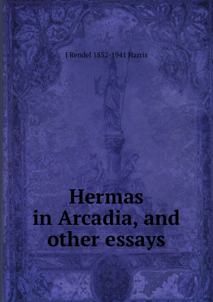 J Rendel 1852-1941 Harris Hermas in Arcadia, and other essays london j revolution and other essays