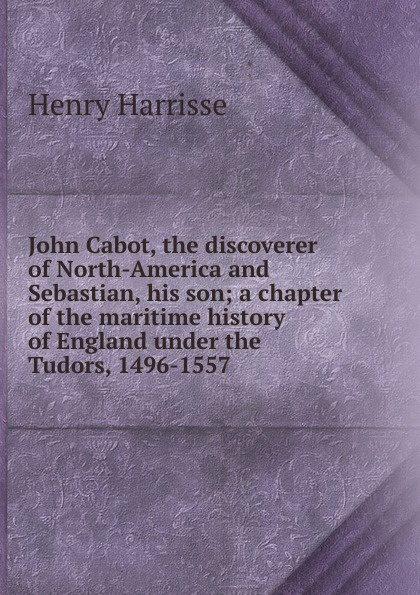 Henry Harrisse John Cabot, the discoverer of North-America and Sebastian, his son; a chapter of the maritime history of England under the Tudors, 1496-1557 bagwell richard ireland under the tudors with a succinct account of the earlier history vol 1 of 3