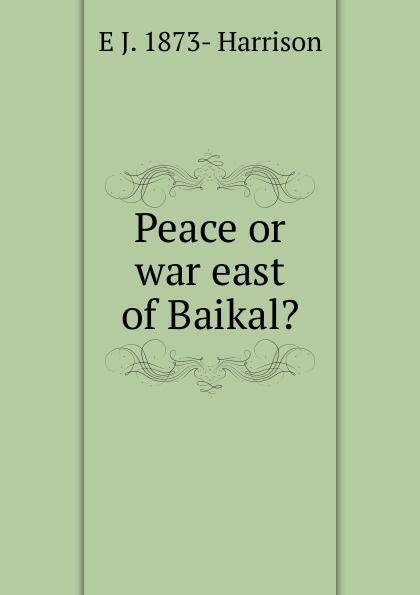 E J. 1873- Harrison Peace or war east of Baikal.