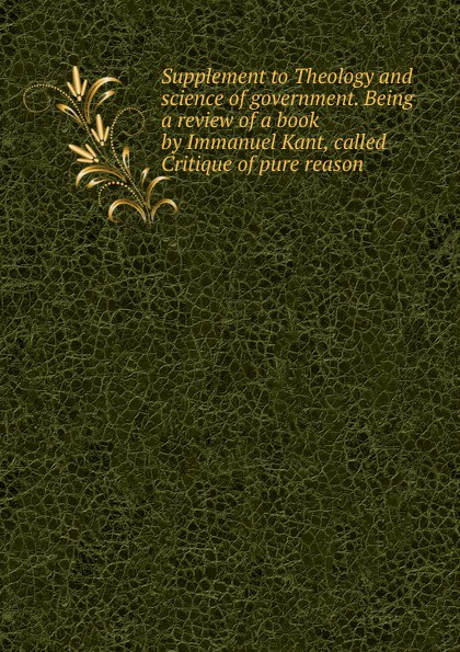 Supplement to Theology and science of government. Being a review of a book by Immanuel Kant, called Critique of pure reason immanuel kant thomas kingsmill abbott critique of practical reason