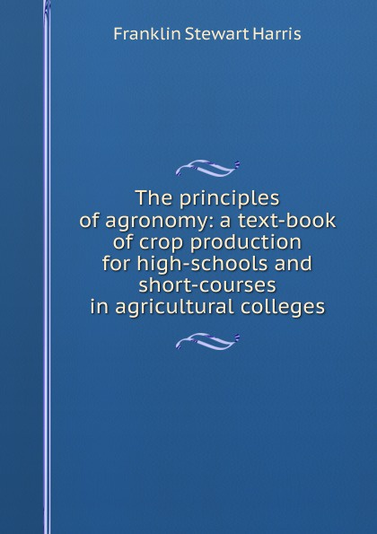 Фото - Franklin Stewart Harris The principles of agronomy: a text-book of crop production for high-schools and short-courses in agricultural colleges introduction to the principles of sociology a text book for colleges and universities