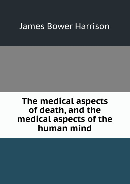 James Bower Harrison The medical aspects of death, and the human mind