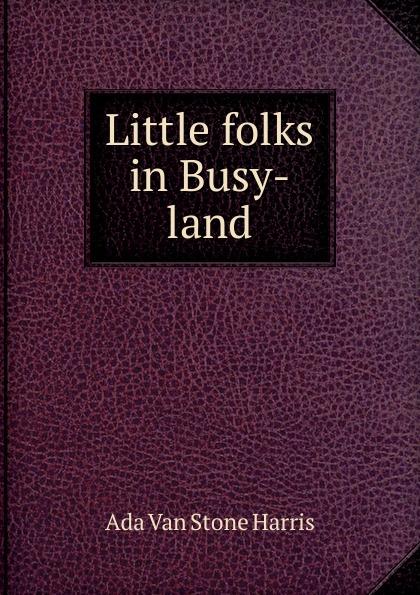 Ada Van Stone Harris Little folks in Busy-land unknown little scenes for little folks