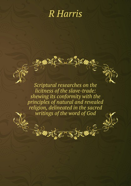 R Harris Scriptural researches on the licitness of the slave-trade: shewing its conformity with the principles of natural and revealed religion, delineated in the sacred writings of the word of God william warburton principles of natural and revealed religion vol 2