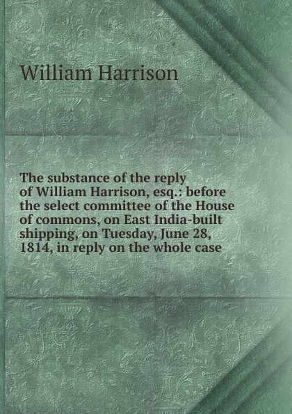William Harrison The substance of the reply of William Harrison, esq.: before the select committee of the House of commons, on East India-built shipping, on Tuesday, June 28, 1814, in reply on the whole case john tucker reply to the report of the select committee of the senate on transports