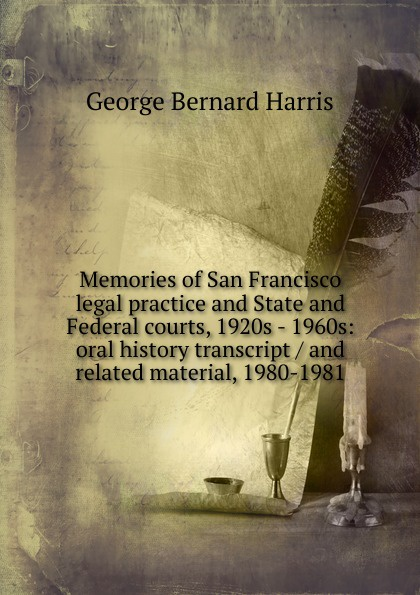 George Bernard Harris Memories of San Francisco legal practice and State and Federal courts, 1920s - 1960s: oral history transcript / and related material, 1980-1981 a jess ive shenson drs ben and a jess shenson oral history transcript over one hundred years of service to san francisco in medicine music and art 1998