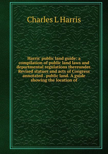 Charles L Harris Harris. public land guide: a compilation of public land laws and departmental regulations thereunder. Revised statues and acts of Congress annotated . public land. A guide showing the location of lori harris l someone safe