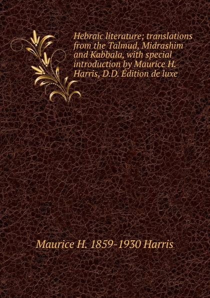 Maurice H. 1859-1930 Harris Hebraic literature; translations from the Talmud, Midrashim and Kabbala, with special introduction by Harris, D.D. Edition de luxe