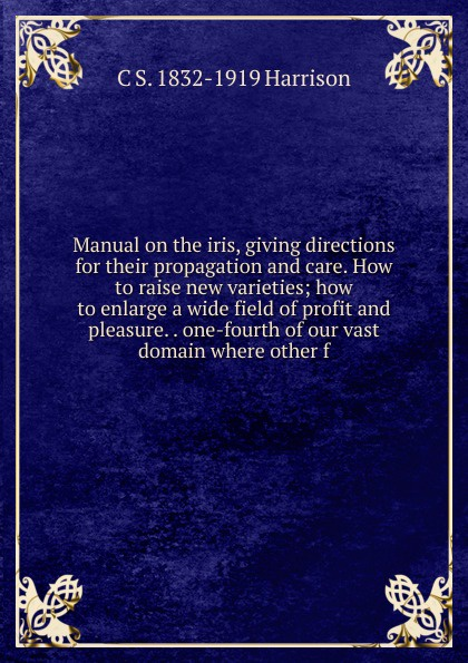 Фото - C S. 1832-1919 Harrison Manual on the iris, giving directions for their propagation and care. How to raise new varieties; how to enlarge a wide field of profit and pleasure. . one-fourth of our vast domain where other f william m lewis how to raise poultry for pleasure and profit